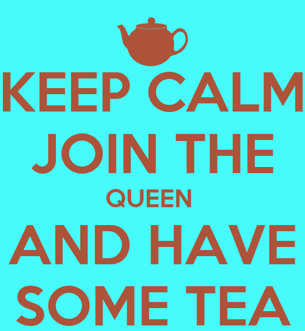 KEEP CALM JOIN THE QUEEN  AND HAVE SOME TEA