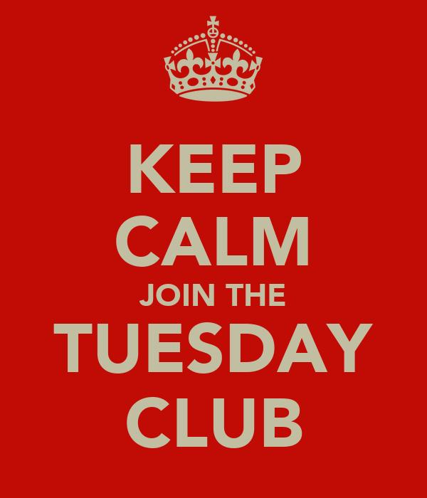 KEEP CALM JOIN THE TUESDAY CLUB