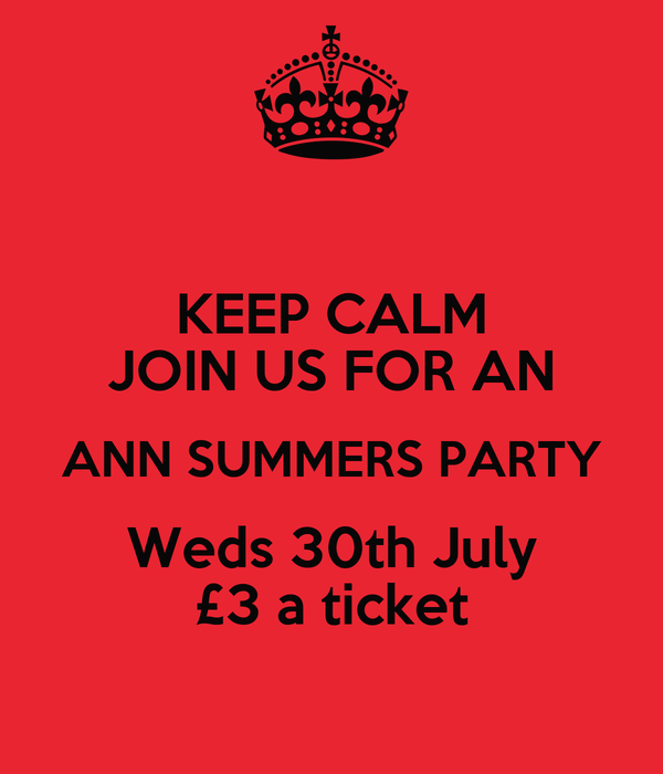 KEEP CALM JOIN US FOR AN ANN SUMMERS PARTY Weds 30th July £3 a ticket