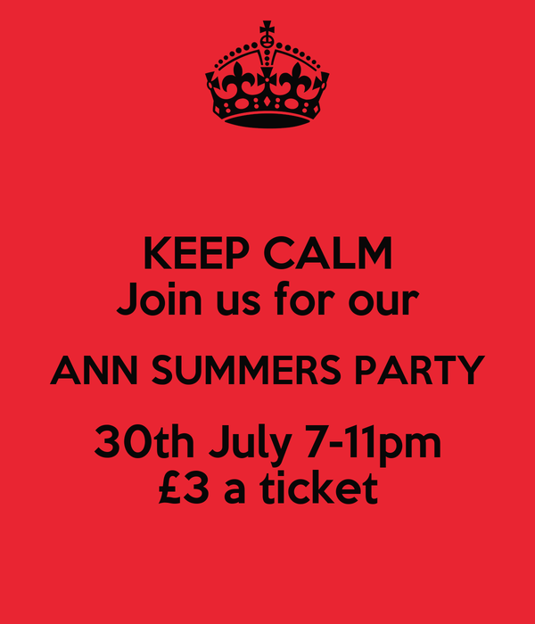 KEEP CALM Join us for our ANN SUMMERS PARTY 30th July 7-11pm £3 a ticket