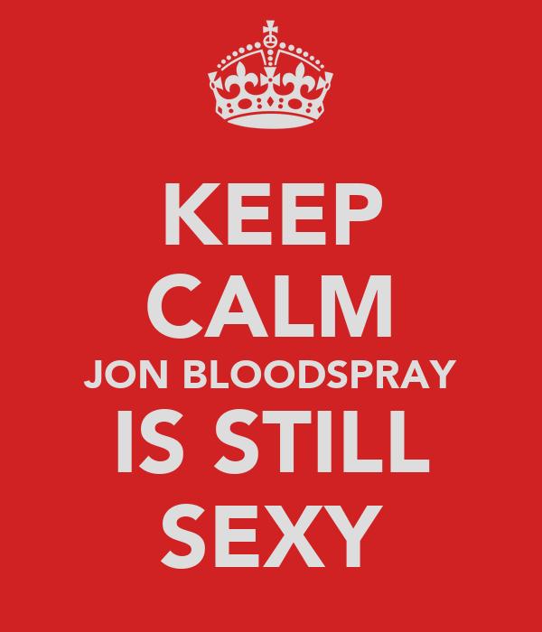 KEEP CALM JON BLOODSPRAY IS STILL SEXY