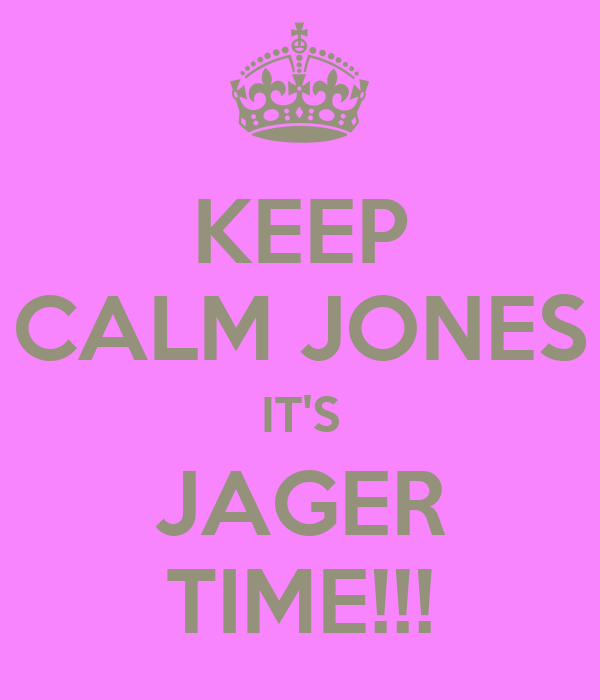 KEEP CALM JONES IT'S JAGER TIME!!!