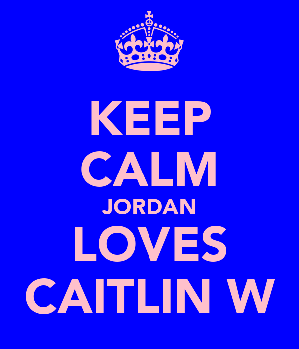 KEEP CALM JORDAN LOVES CAITLIN W