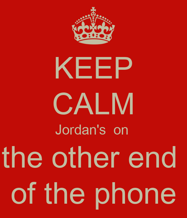 KEEP CALM Jordan's  on  the other end  of the phone