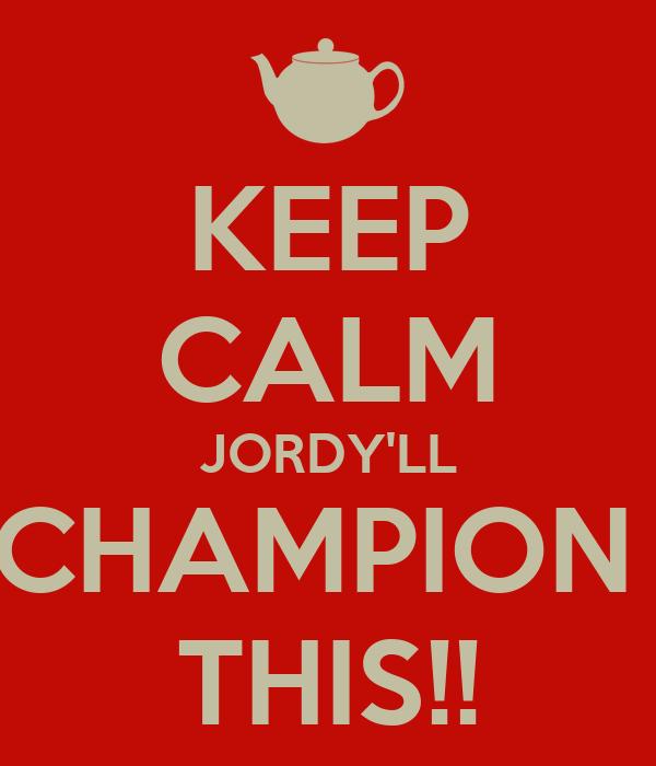 KEEP CALM JORDY'LL CHAMPION  THIS!!