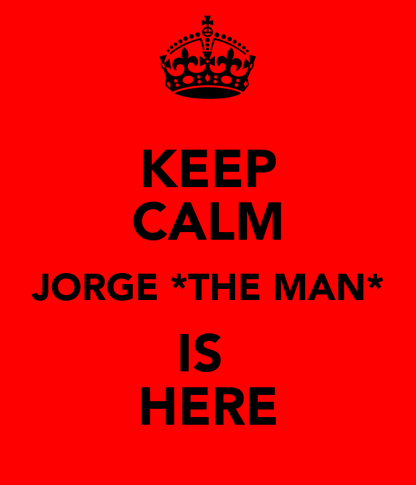 KEEP CALM JORGE *THE MAN* IS  HERE