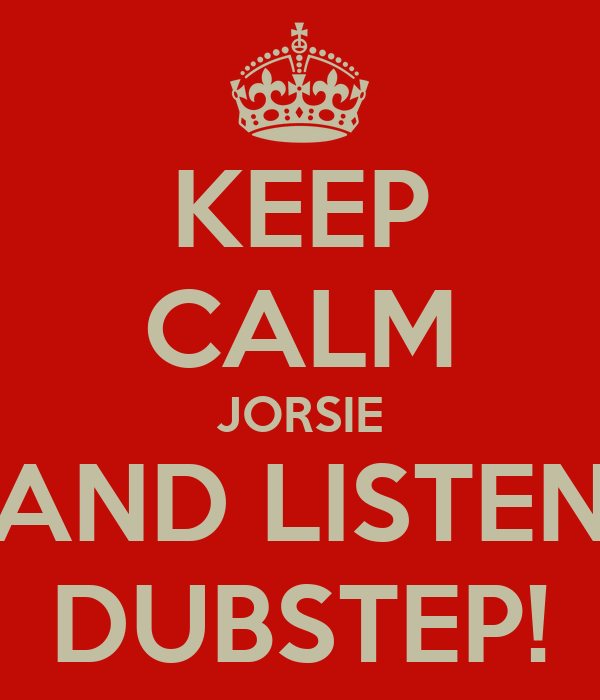KEEP CALM JORSIE AND LISTEN DUBSTEP!