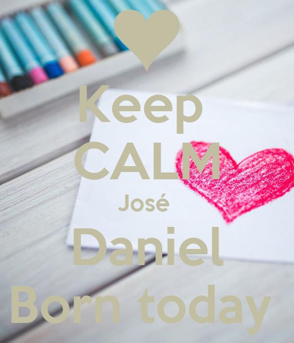 Keep  CALM José  Daniel Born today