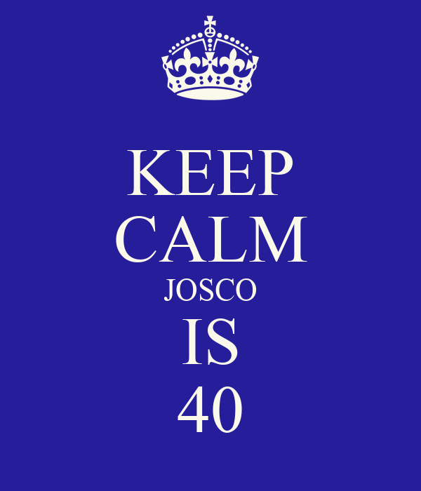 KEEP CALM JOSCO IS 40