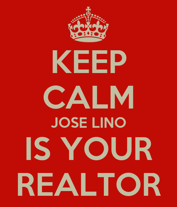 KEEP CALM JOSE LINO IS YOUR REALTOR