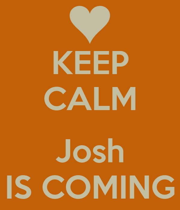 KEEP CALM  Josh IS COMING