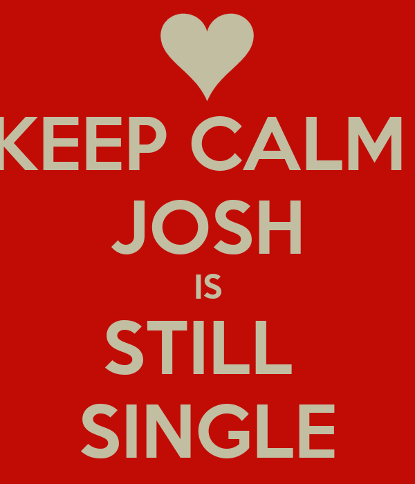 KEEP CALM  JOSH IS STILL  SINGLE