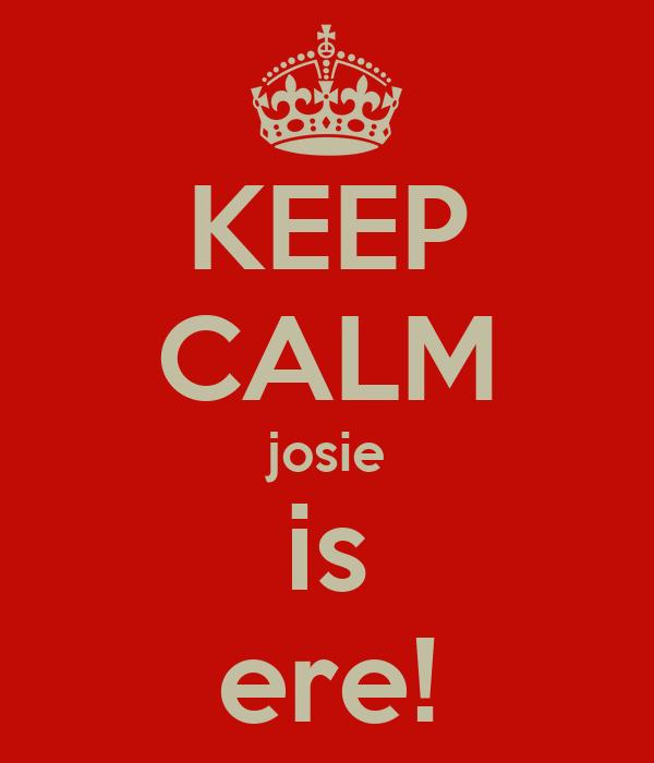 KEEP CALM josie is ere!