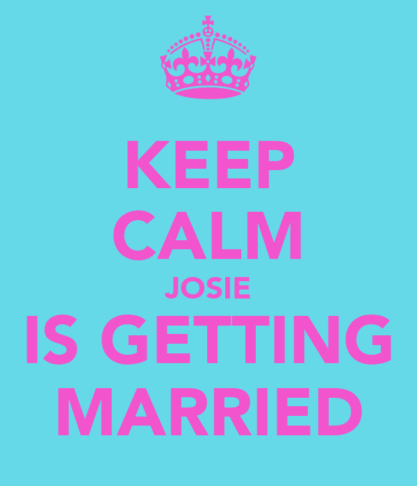 KEEP CALM JOSIE IS GETTING MARRIED