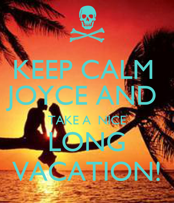 KEEP CALM  JOYCE AND  TAKE A  NICE LONG VACATION!
