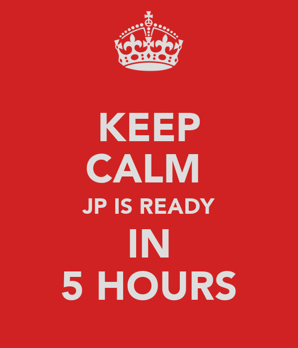 KEEP CALM  JP IS READY IN 5 HOURS