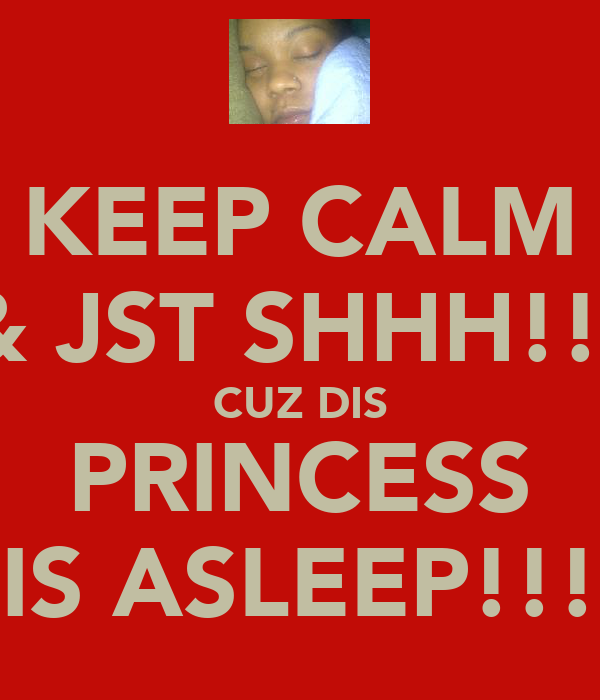 KEEP CALM & JST SHHH!!! CUZ DIS PRINCESS IS ASLEEP!!!