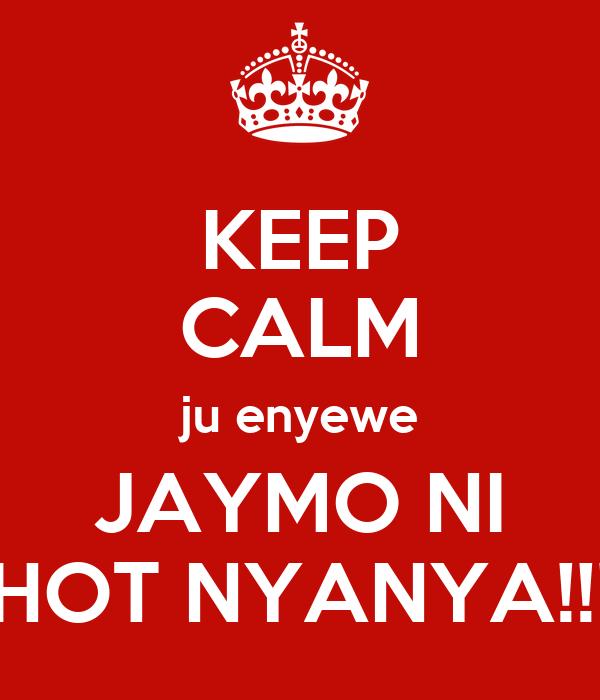 KEEP CALM ju enyewe JAYMO NI HOT NYANYA!!!