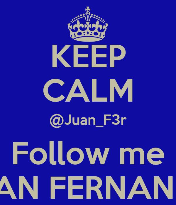 KEEP CALM @Juan_F3r Follow me JUAN FERNANDO
