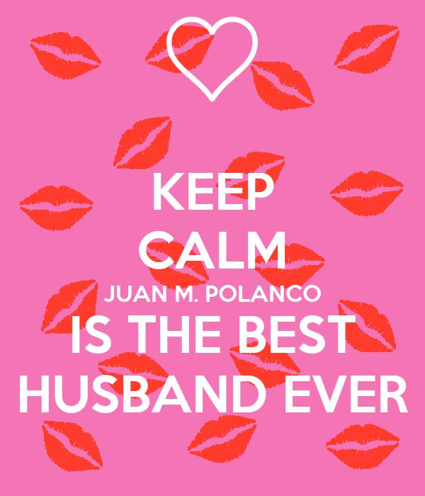 KEEP CALM JUAN M. POLANCO IS THE BEST HUSBAND EVER