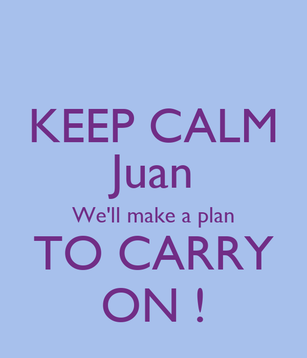 KEEP CALM Juan We'll make a plan TO CARRY ON !