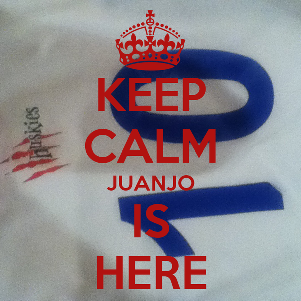 KEEP CALM JUANJO IS HERE