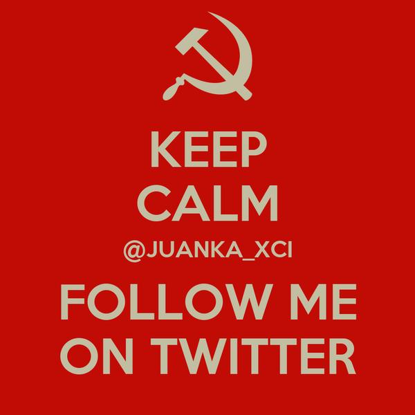 KEEP CALM @JUANKA_XCI FOLLOW ME ON TWITTER