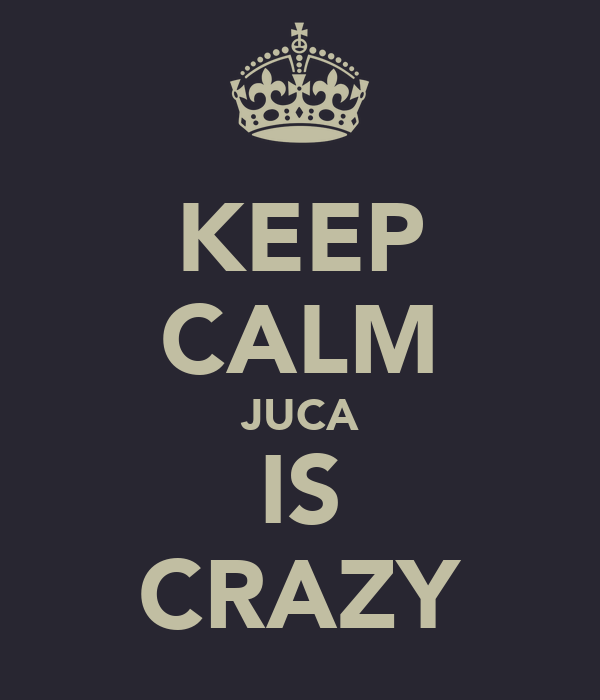 KEEP CALM JUCA IS CRAZY