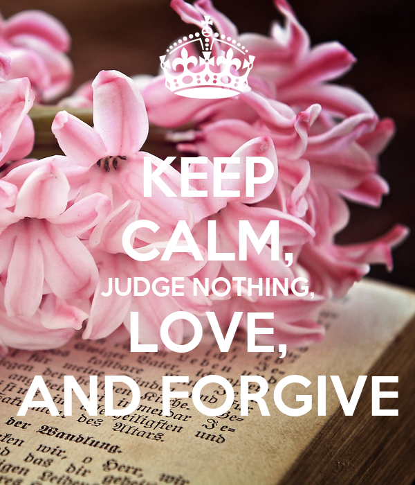 KEEP CALM, JUDGE NOTHING, LOVE, AND FORGIVE