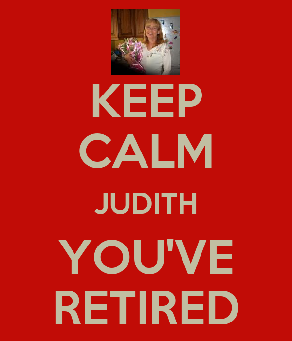 KEEP CALM JUDITH YOU'VE RETIRED
