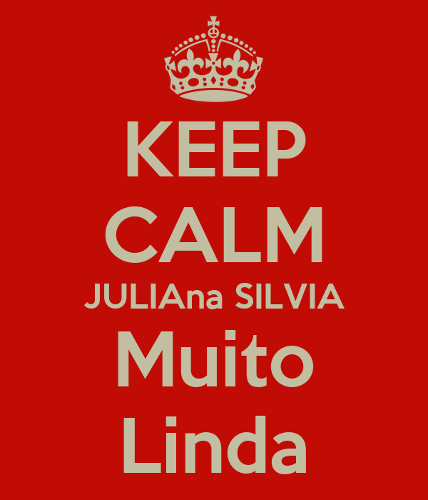 KEEP CALM JULIAna SILVIA Muito Linda