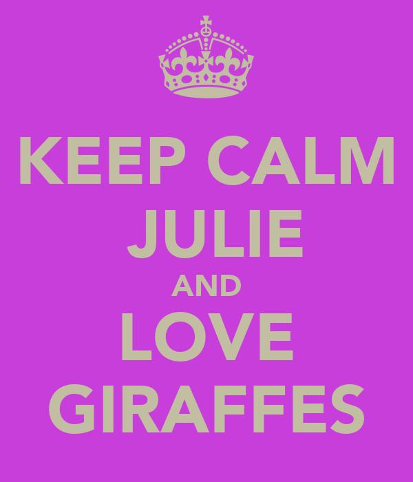 KEEP CALM  JULIE  AND  LOVE GIRAFFES