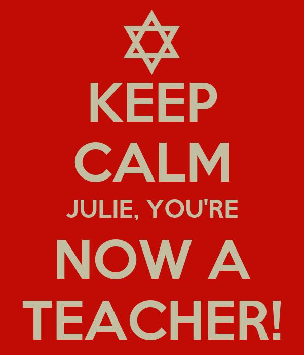 KEEP CALM JULIE, YOU'RE NOW A TEACHER!