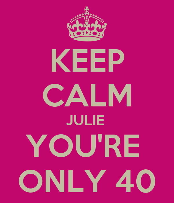 KEEP CALM JULIE  YOU'RE  ONLY 40