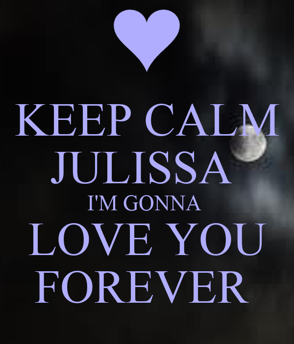 KEEP CALM JULISSA  I'M GONNA  LOVE YOU FOREVER