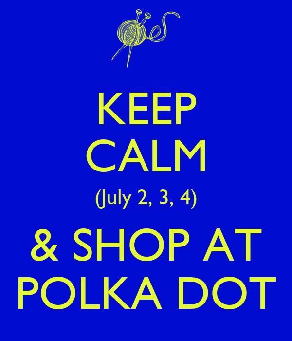 KEEP CALM (July 2, 3, 4) & SHOP AT POLKA DOT