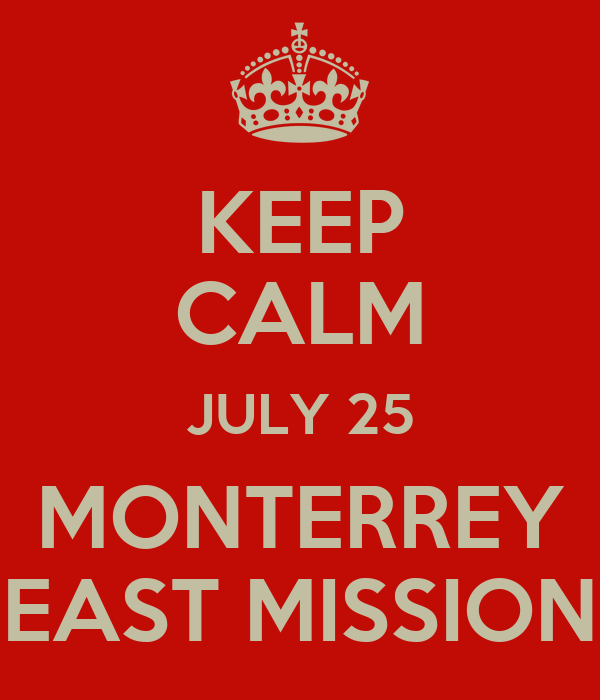 KEEP CALM JULY 25 MONTERREY EAST MISSION