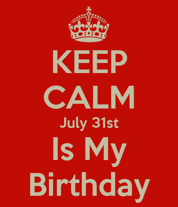 KEEP CALM July 31st Is My Birthday