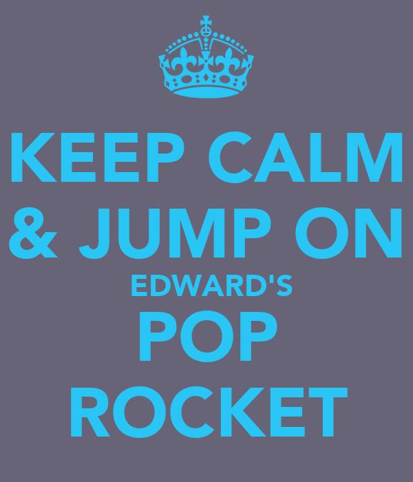 KEEP CALM & JUMP ON  EDWARD'S POP ROCKET