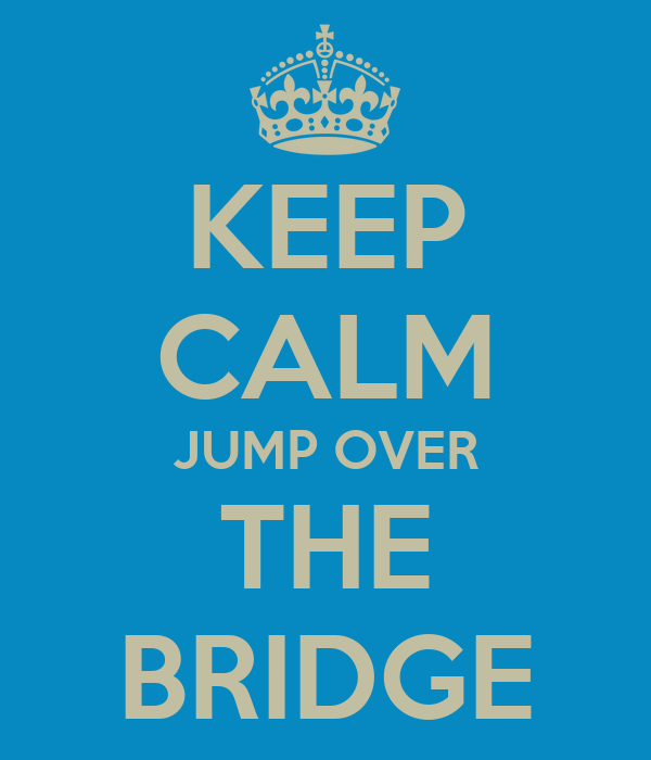 KEEP CALM JUMP OVER THE BRIDGE
