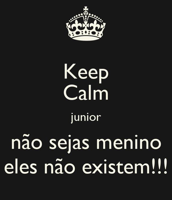 Keep Calm junior não sejas menino eles não existem!!!
