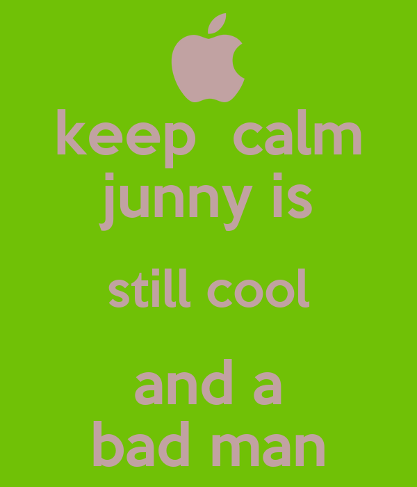 keep  calm junny is still cool and a bad man