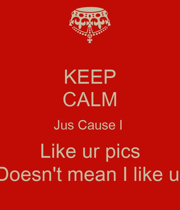 KEEP CALM Jus Cause I  Like ur pics Doesn't mean I like u