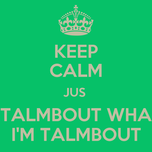 KEEP CALM JUS  TALMBOUT WHA I'M TALMBOUT