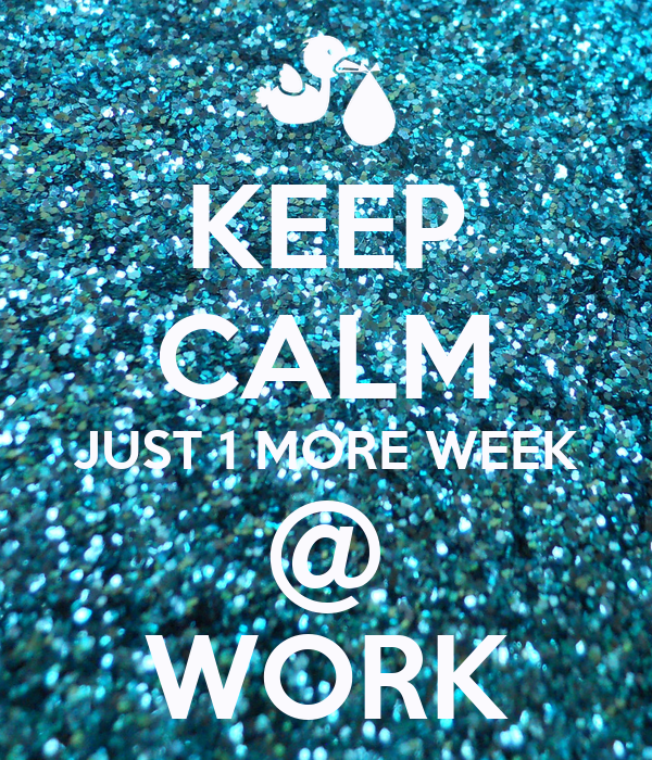 KEEP CALM JUST 1 MORE WEEK @ WORK