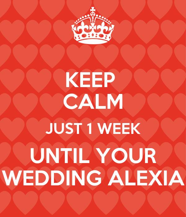 KEEP  CALM JUST 1 WEEK UNTIL YOUR WEDDING ALEXIA