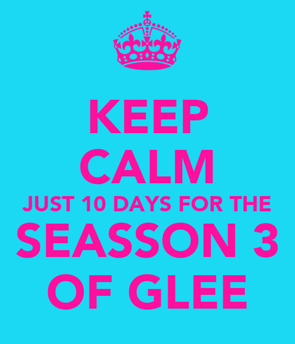 KEEP CALM JUST 10 DAYS FOR THE SEASSON 3 OF GLEE