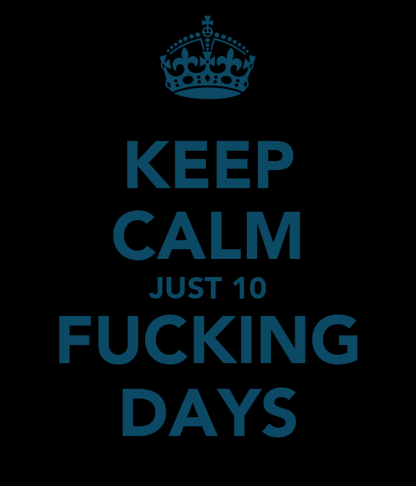KEEP CALM JUST 10 FUCKING DAYS