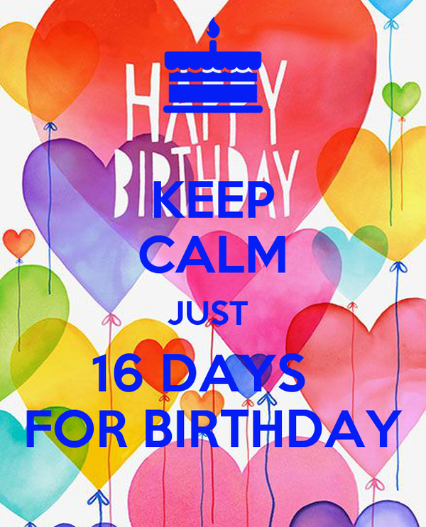 KEEP CALM JUST  16 DAYS   FOR BIRTHDAY