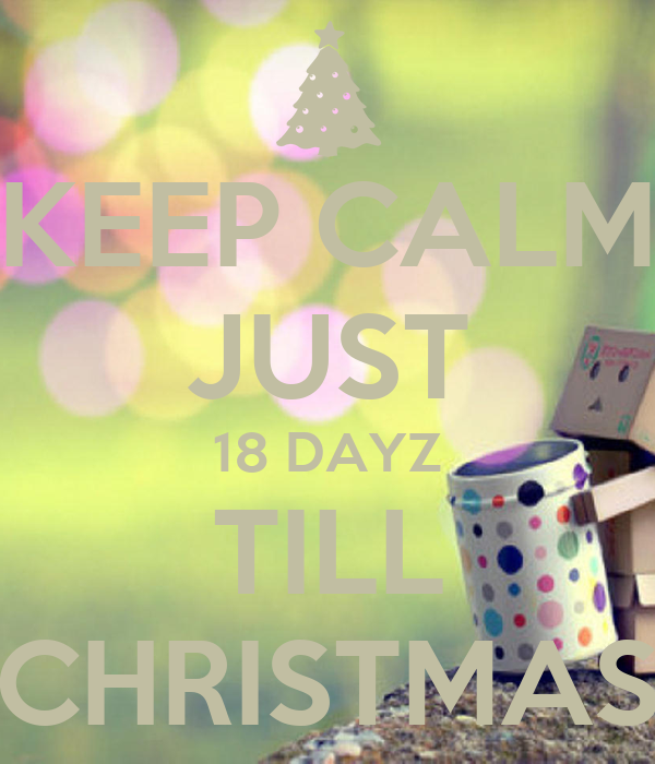 KEEP CALM JUST 18 DAYZ TILL CHRISTMAS